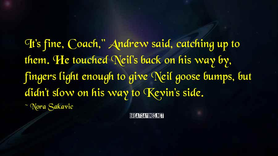 "Nora Sakavic Sayings: It's fine, Coach,"" Andrew said, catching up to them. He touched Neil's back on his"