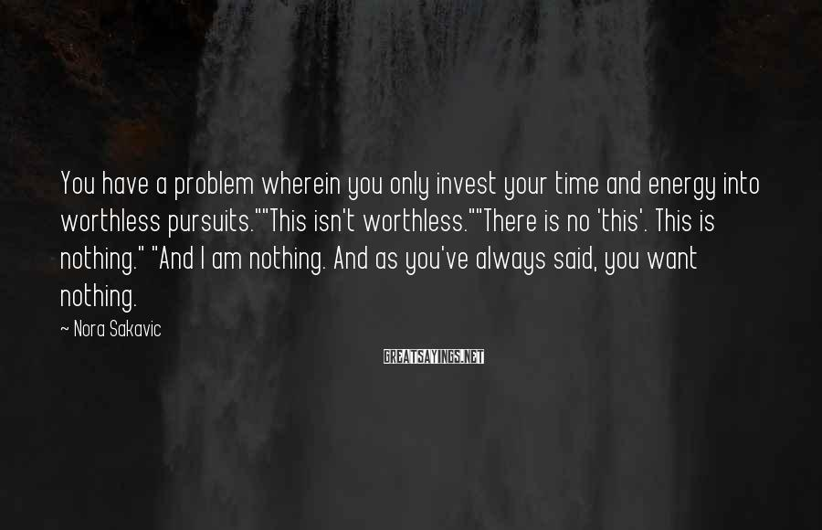 "Nora Sakavic Sayings: You have a problem wherein you only invest your time and energy into worthless pursuits.""""This"