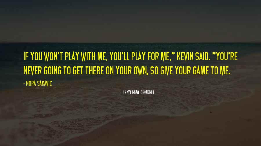 "Nora Sakavic Sayings: If you won't play with me, you'll play for me,"" Kevin said. ""You're never going"