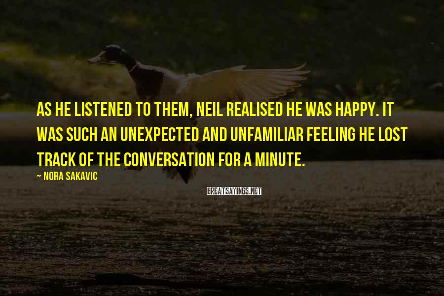 Nora Sakavic Sayings: As he listened to them, Neil realised he was happy. It was such an unexpected