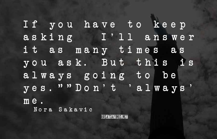Nora Sakavic Sayings: If you have to keep asking - I'll answer it as many times as you