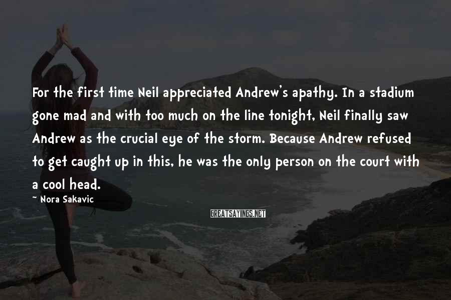 Nora Sakavic Sayings: For the first time Neil appreciated Andrew's apathy. In a stadium gone mad and with
