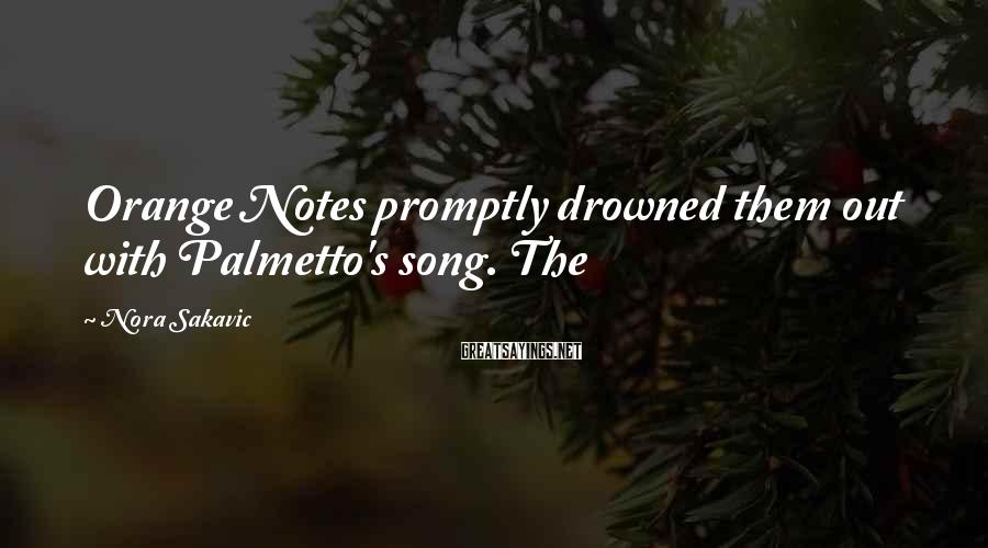 Nora Sakavic Sayings: Orange Notes promptly drowned them out with Palmetto's song. The