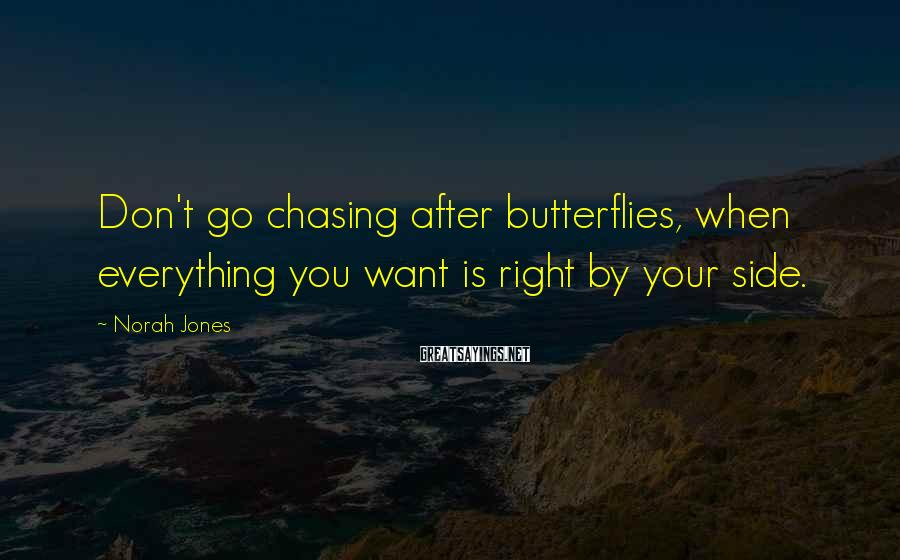 Norah Jones Sayings: Don't go chasing after butterflies, when everything you want is right by your side.