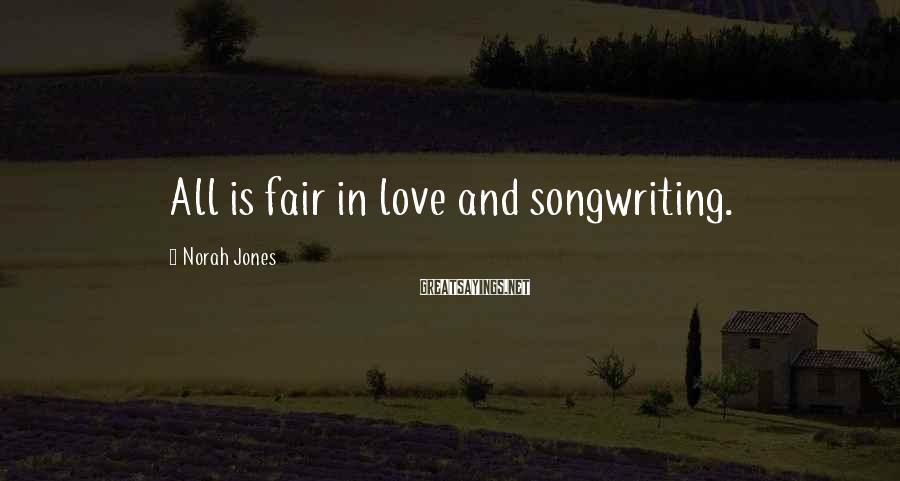 Norah Jones Sayings: All is fair in love and songwriting.