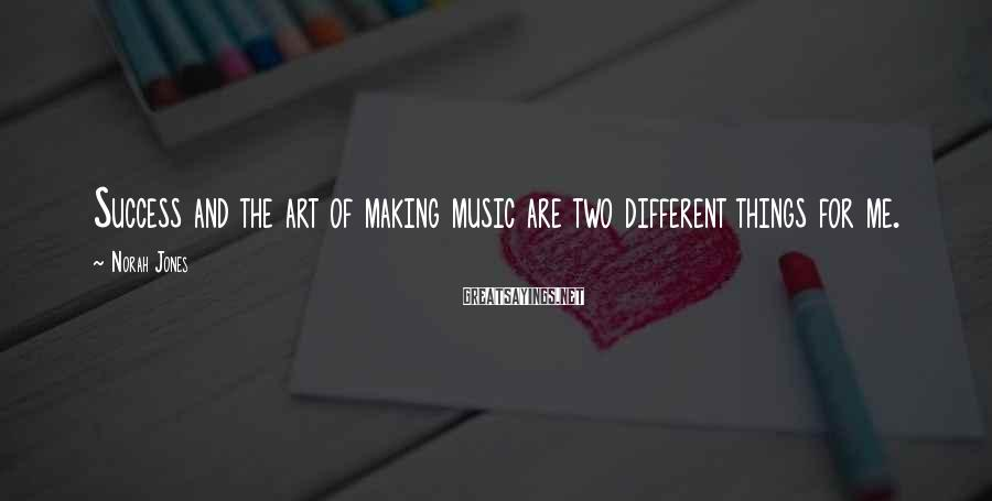 Norah Jones Sayings: Success and the art of making music are two different things for me.