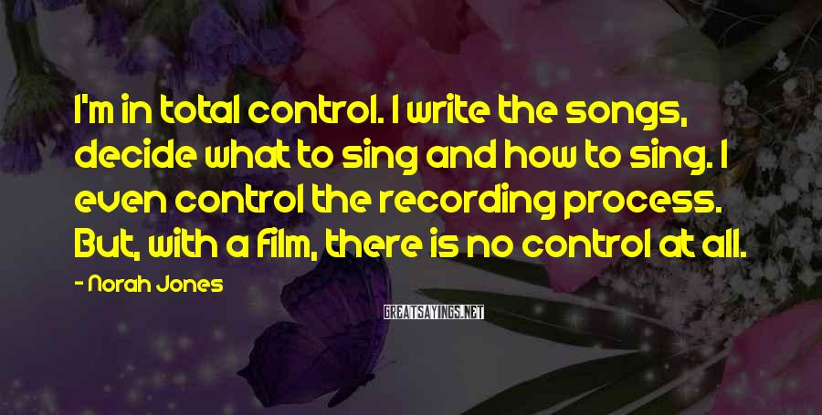 Norah Jones Sayings: I'm in total control. I write the songs, decide what to sing and how to