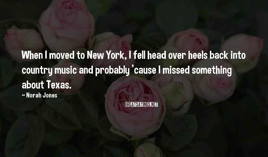 Norah Jones Sayings: When I moved to New York, I fell head over heels back into country music