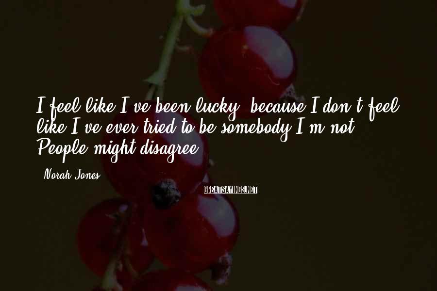 Norah Jones Sayings: I feel like I've been lucky, because I don't feel like I've ever tried to
