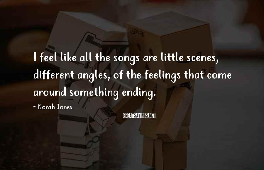 Norah Jones Sayings: I feel like all the songs are little scenes, different angles, of the feelings that