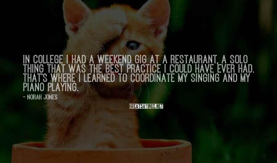 Norah Jones Sayings: In college I had a weekend gig at a restaurant, a solo thing that was