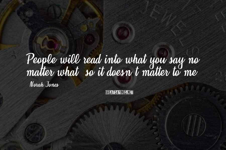 Norah Jones Sayings: People will read into what you say no matter what, so it doesn't matter to