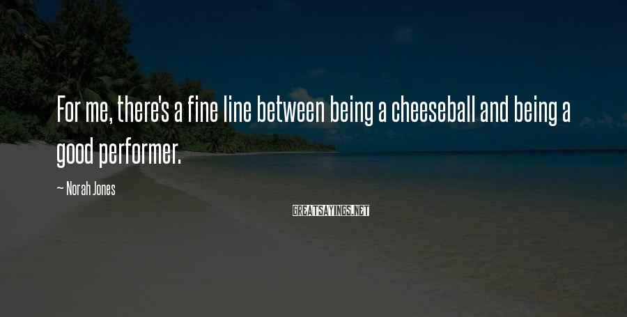 Norah Jones Sayings: For me, there's a fine line between being a cheeseball and being a good performer.