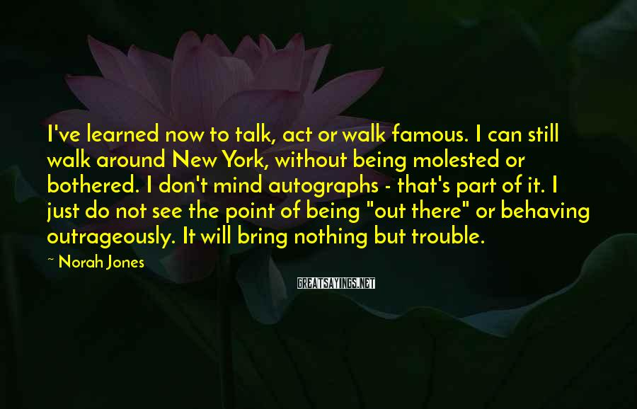 Norah Jones Sayings: I've learned now to talk, act or walk famous. I can still walk around New
