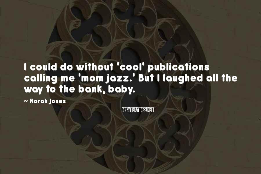 Norah Jones Sayings: I could do without 'cool' publications calling me 'mom jazz.' But I laughed all the