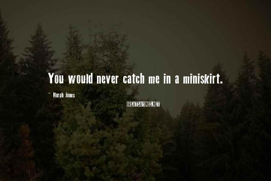 Norah Jones Sayings: You would never catch me in a miniskirt.