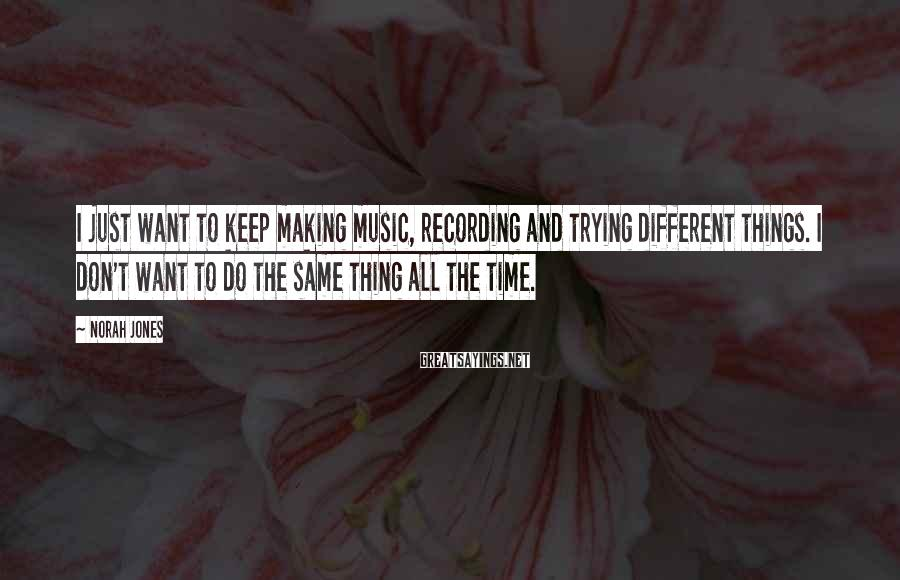 Norah Jones Sayings: I just want to keep making music, recording and trying different things. I don't want
