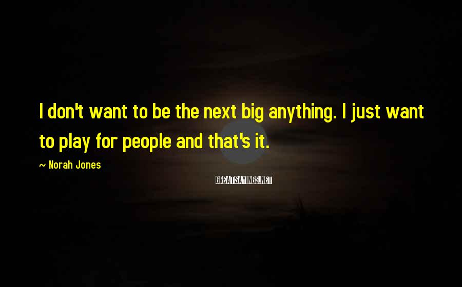 Norah Jones Sayings: I don't want to be the next big anything. I just want to play for