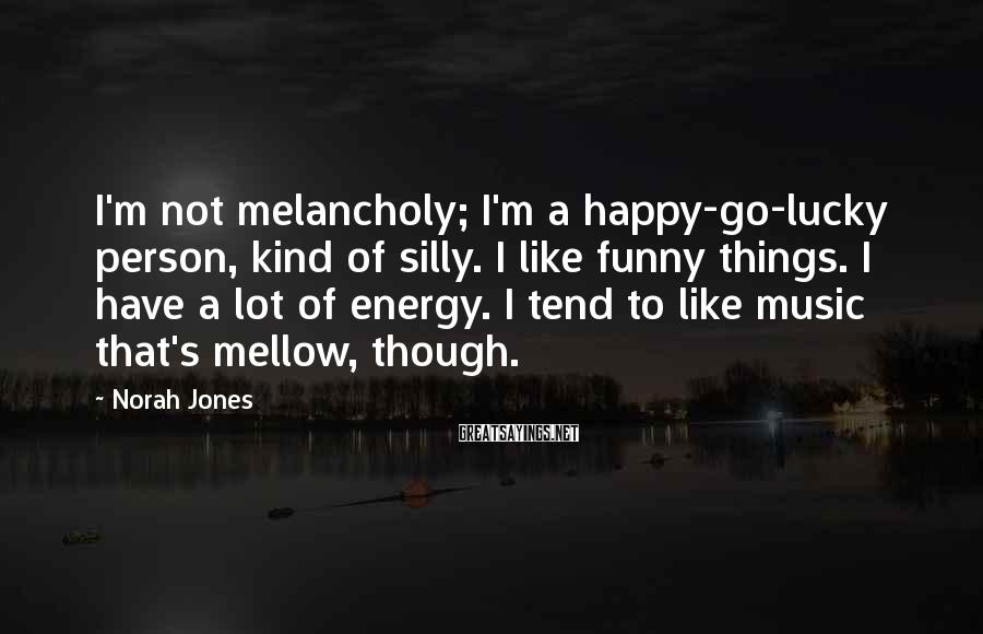 Norah Jones Sayings: I'm not melancholy; I'm a happy-go-lucky person, kind of silly. I like funny things. I
