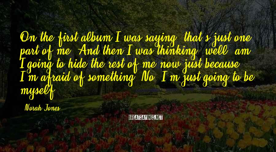 Norah Jones Sayings: On the first album I was saying, that's just one part of me. And then
