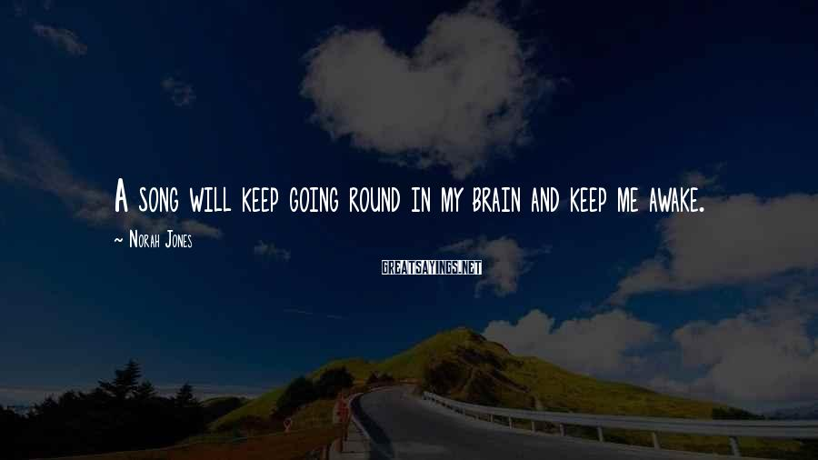 Norah Jones Sayings: A song will keep going round in my brain and keep me awake.