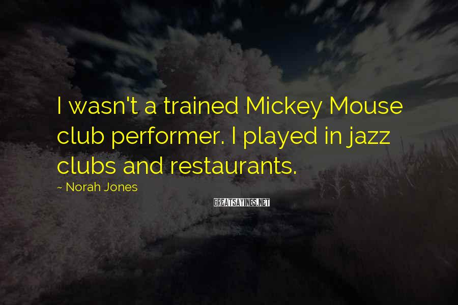 Norah Jones Sayings: I wasn't a trained Mickey Mouse club performer. I played in jazz clubs and restaurants.