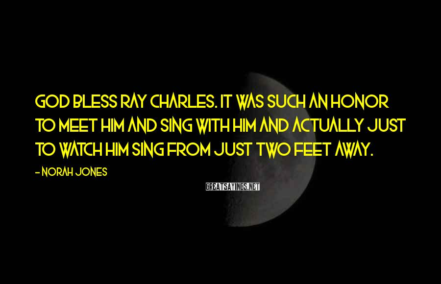 Norah Jones Sayings: God bless Ray Charles. It was such an honor to meet him and sing with