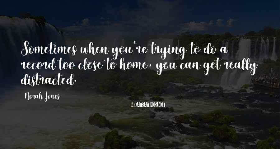 Norah Jones Sayings: Sometimes when you're trying to do a record too close to home, you can get