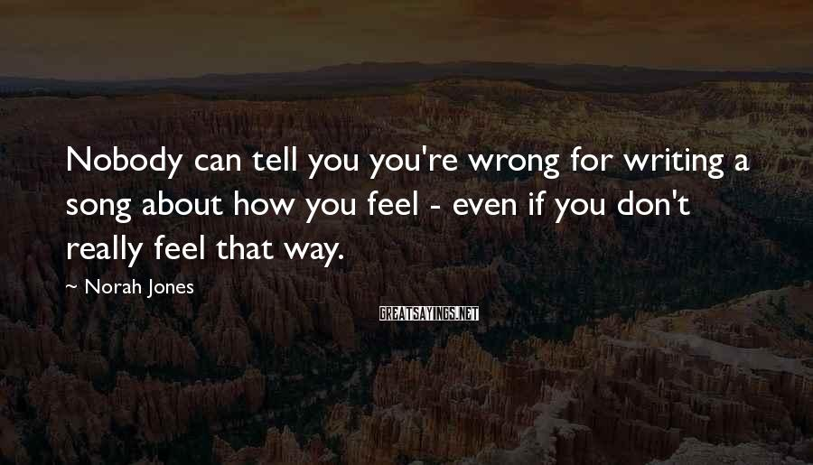Norah Jones Sayings: Nobody can tell you you're wrong for writing a song about how you feel -