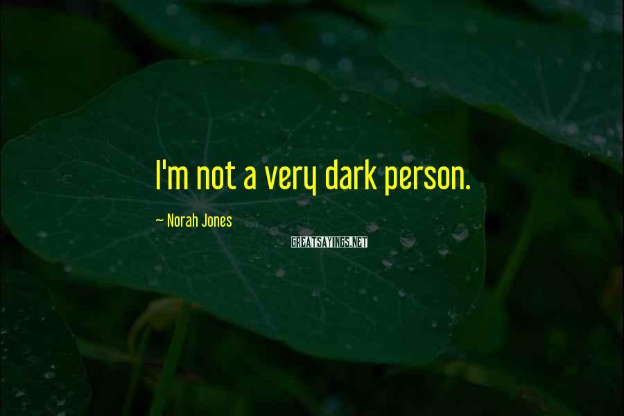Norah Jones Sayings: I'm not a very dark person.