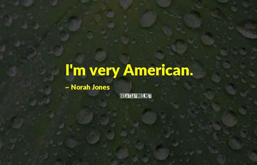 Norah Jones Sayings: I'm very American.