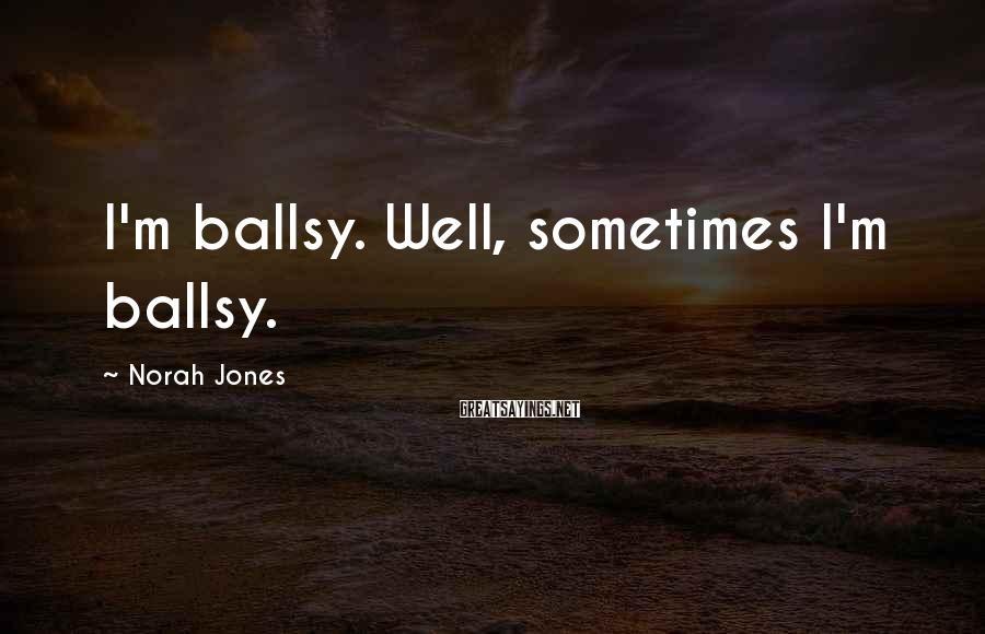 Norah Jones Sayings: I'm ballsy. Well, sometimes I'm ballsy.