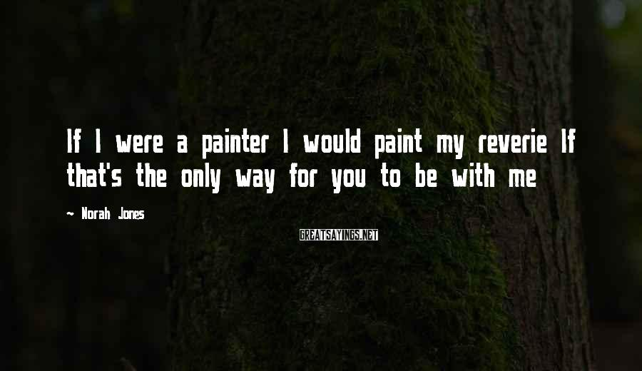 Norah Jones Sayings: If I were a painter I would paint my reverie If that's the only way