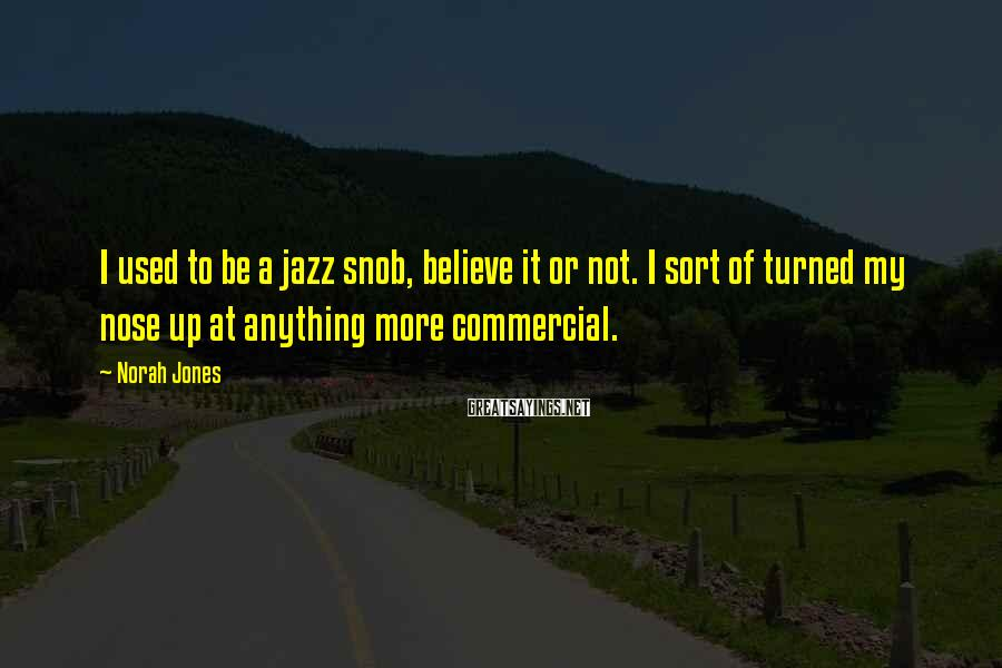 Norah Jones Sayings: I used to be a jazz snob, believe it or not. I sort of turned