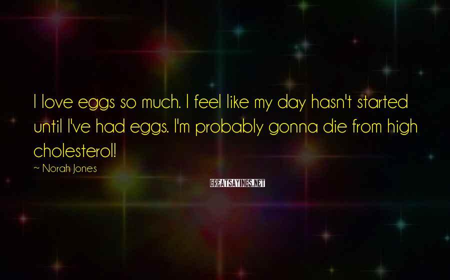 Norah Jones Sayings: I love eggs so much. I feel like my day hasn't started until I've had