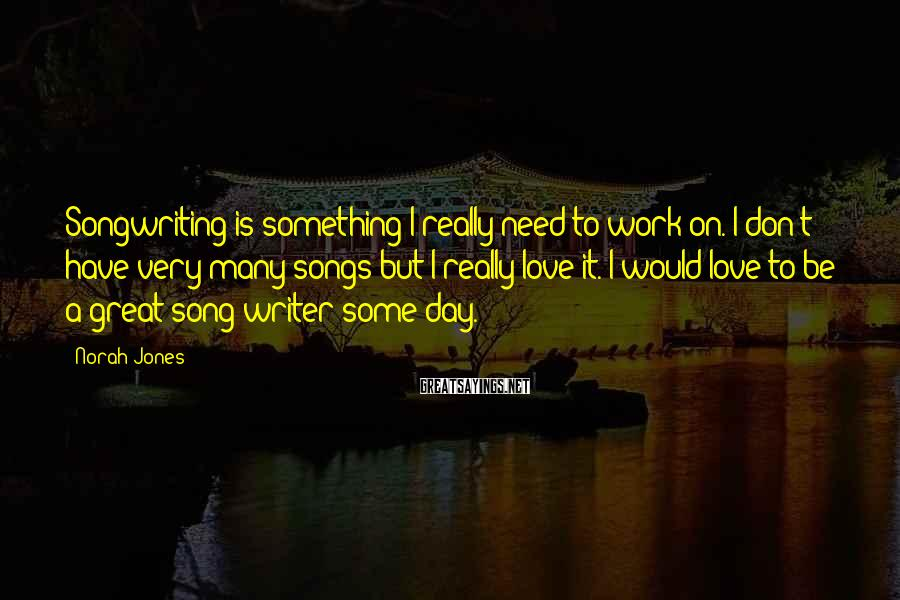 Norah Jones Sayings: Songwriting is something I really need to work on. I don't have very many songs