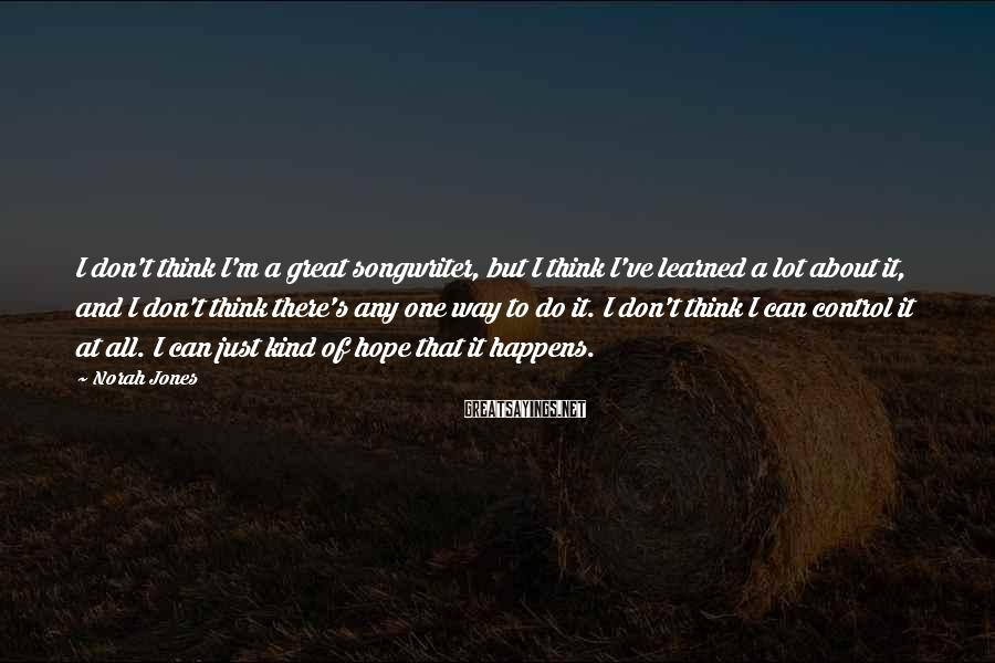 Norah Jones Sayings: I don't think I'm a great songwriter, but I think I've learned a lot about