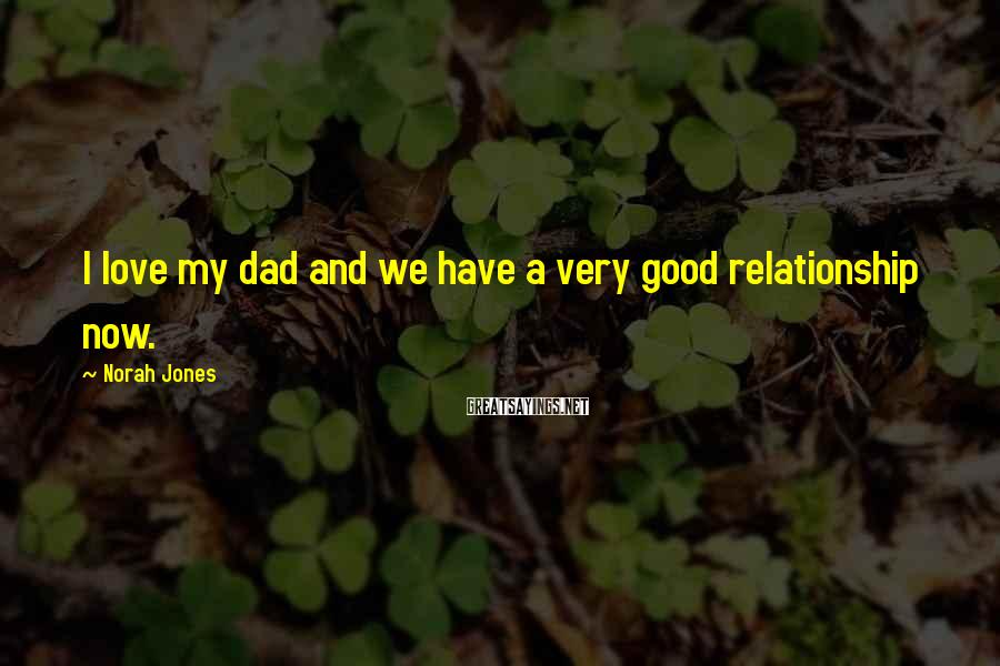 Norah Jones Sayings: I love my dad and we have a very good relationship now.