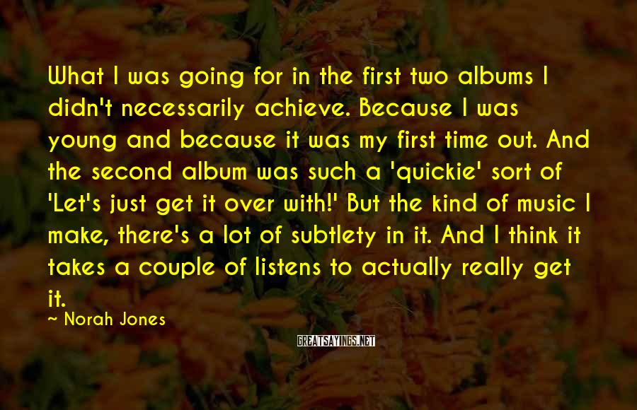 Norah Jones Sayings: What I was going for in the first two albums I didn't necessarily achieve. Because