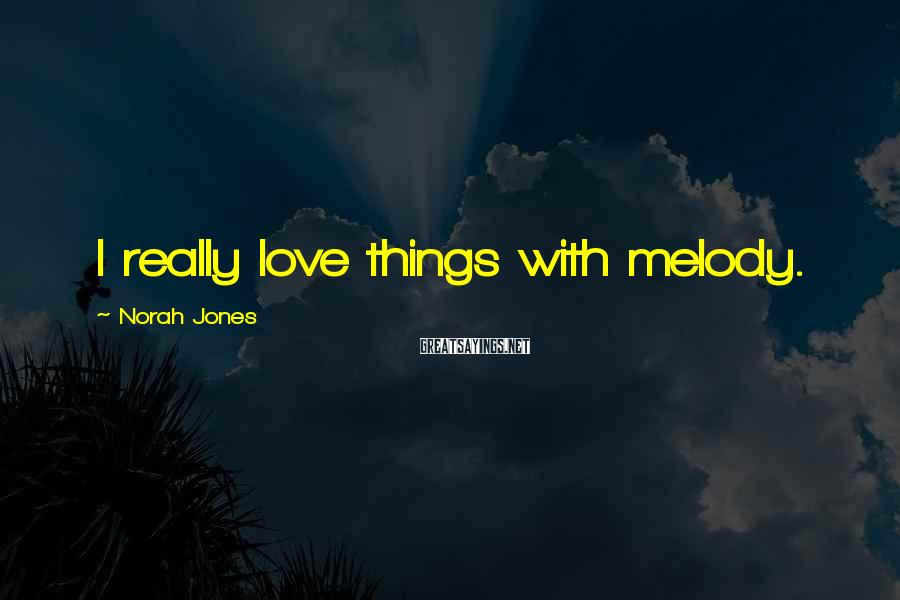 Norah Jones Sayings: I really love things with melody.