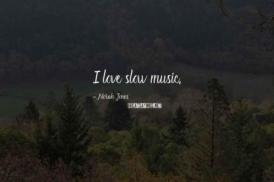 Norah Jones Sayings: I love slow music.