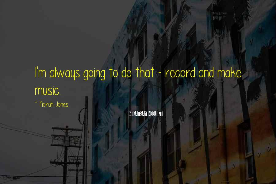 Norah Jones Sayings: I'm always going to do that - record and make music.