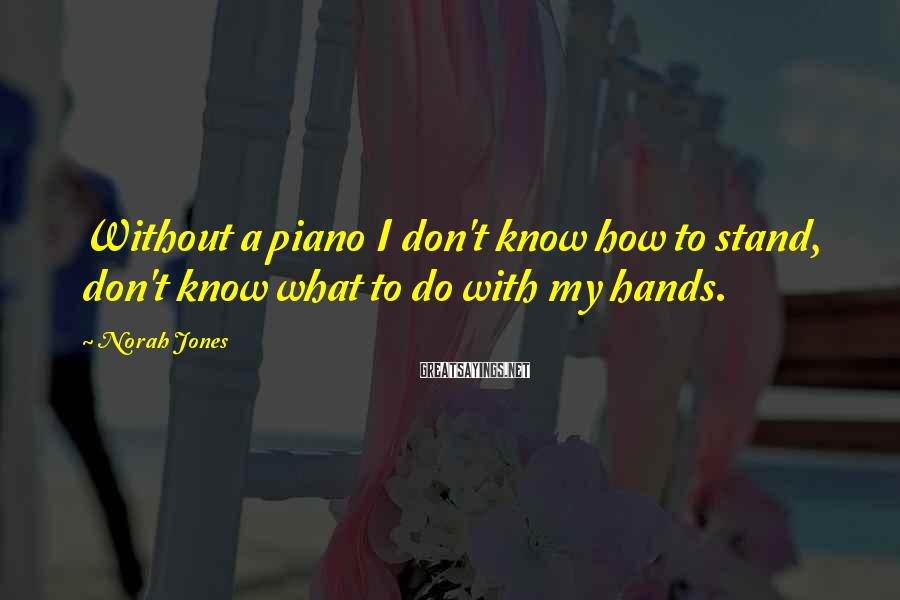Norah Jones Sayings: Without a piano I don't know how to stand, don't know what to do with