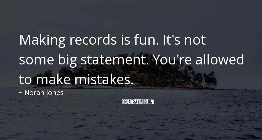 Norah Jones Sayings: Making records is fun. It's not some big statement. You're allowed to make mistakes.