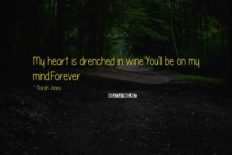 Norah Jones Sayings: My heart is drenched in wine.You'll be on my mind.Forever