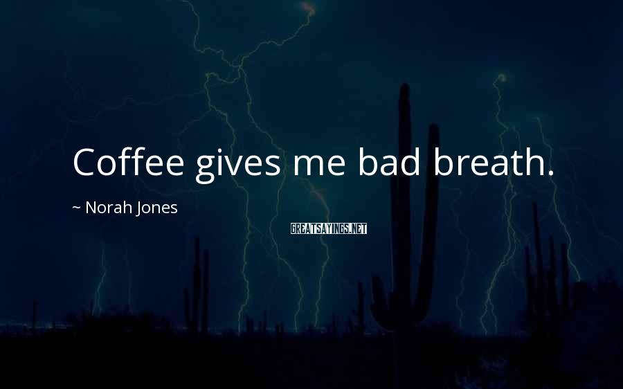 Norah Jones Sayings: Coffee gives me bad breath.