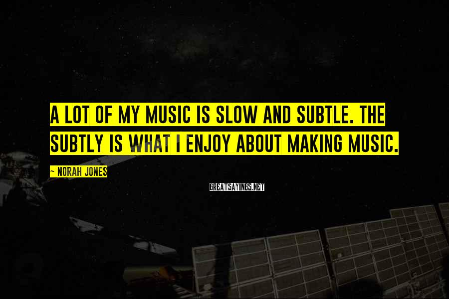 Norah Jones Sayings: A lot of my music is slow and subtle. The subtly is what I enjoy