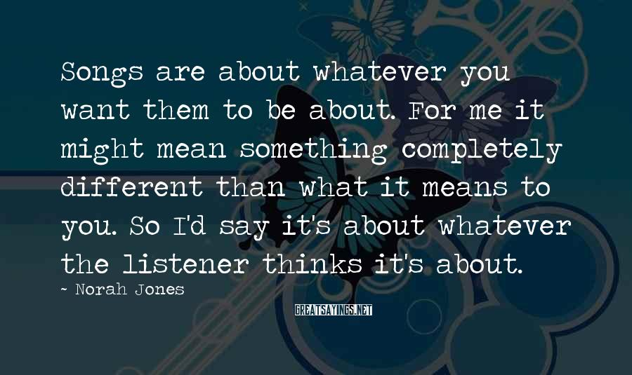 Norah Jones Sayings: Songs are about whatever you want them to be about. For me it might mean
