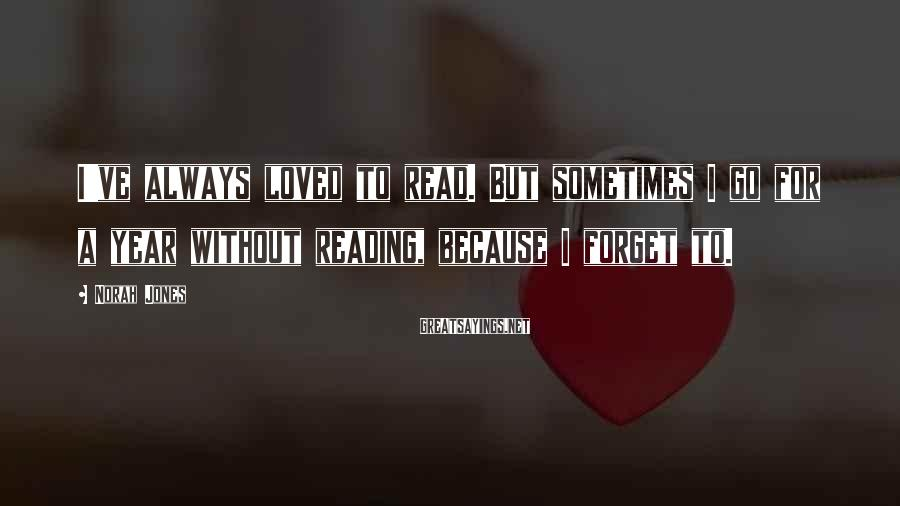 Norah Jones Sayings: I've always loved to read. But sometimes I go for a year without reading, because