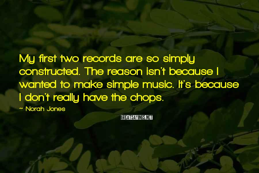 Norah Jones Sayings: My first two records are so simply constructed. The reason isn't because I wanted to